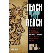 Teach Beyond Your Reach: an Instructor's Guide to Developing and Running Successful Distance Learning Classes, Workshops, Training Sessions, and More by Robin Neidorf