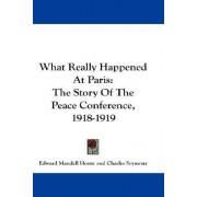 What Really Happened at Paris by Edward Mandell House