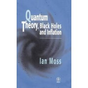 Quantum Theory, Black Holes and Inflation by I.G. Moss