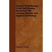 Manual Of Mythology. Greek And Roman, Norse And Old German, Hindoo And Egyptian Mythology by Aleander S. Murray