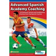 Advanced Spanish Academy Coaching - 120 Technical, Tactical and Conditioning Practices from Top Spanish Coaches by David Aznar