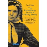 The Extraordinary Archive of Arthur J. Munby: Photographing Class and Gender in the Nineteenth Century