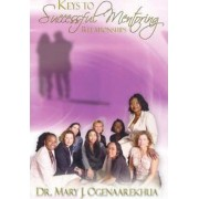 Keys to Successful Mentoring Relationships by Mary J Ogenaarekhua