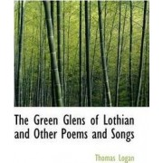 The Green Glens of Lothian and Other Poems and Songs by Thomas Logan