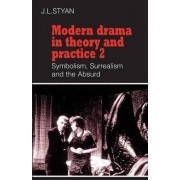Modern Drama in Theory and Practice: Volume 2, Symbolism, Surrealism and the Absurd: Symbolism, Surrealism and the Absurd v. 2 by John L. Styan