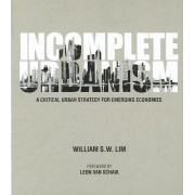 Incomplete Urbanism: A Critical Urban Strategy For Emerging Economies by William S. W. Lim