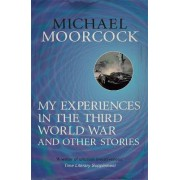 My Experiences in the Third World War and Other Stories: The Best Short Fiction of Michael Moorcock Volume 1 by Michael Moorcock