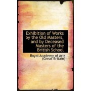 Exhibition of Works by the Old Masters, and by Deceased Masters of the British School by Royal Academy of Arts (Great Britain)