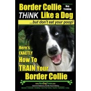 Border Collie Dog Training - Think Like a Dog, But Don't Eat Your Poop!: Here's Exactly How to Train Your Border Collie