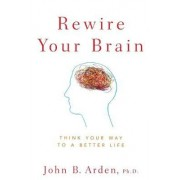 Rewire Your Brain by John B. Arden