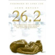 26.2, The Incredible True Story of 3 Men Who Shaped the London Marathon by John Bryant
