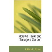 How to Make and Manage a Garden by William F Rowles