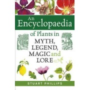 An Encyclopaedia of Plants in Myth, Legend, Magic and Lore by Stuart Phillips