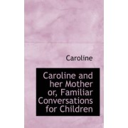 Caroline and Her Mother Or, Familiar Conversations for Children by Caroline