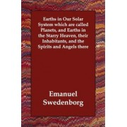 Earths in Our Solar System Which Are Called Planets, and Earths in the Starry Heaven, Their Inhabitants, and the Spirits and Angels There by Emanuel Swedenborg