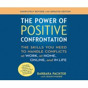 The Power of Positive Confrontation: The Skills You Need to Handle Conflicts at Work, at Home and in Life