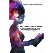 I Am, Therefore I Think: A Book of Observations for Those Who Wonder about Their Place in the Universe(s)