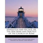 Hippolytus and His Age; Or, the Doctrine and Practice of the Church of Rome by Julius Charles Hare
