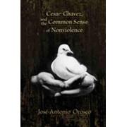 Cesar Chavez and the Common Sense of Nonviolence by Jose-Antonio Orosco