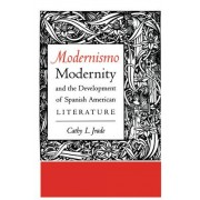Modernismo, Modernity and the Development of Spanish American Literature by Cathy Login Jrade
