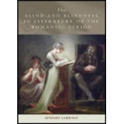 The Blind and Blindness in Literature of the Romantic Period by Edward Larrissy