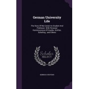 German University Life: The Story of My Career as Student and Professor. with Personal Reminiscences of Goethe, Schiller, Schelling...and Othe