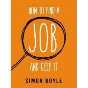 How to Find a Job and Keep it by Simon Boyle