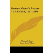 General Grant's Letters to a Friend, 1861-1880 by Ulysses S Grant