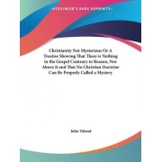 Christianity Not Mysterious or A Treatise Showing That There is Nothing in the Gospel Contrary to Reason, Nor above it and That No Christian Doctrine by John Toland