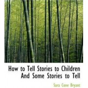 How to Tell Stories to Children and Some Stories to Tell by Sara Cone Bryant