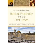 An A-to-Z Guide to Biblical Prophecy and the End Times by J. Daniel Hays