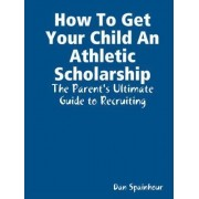 How To Get Your Child An Athletic Scholarship: The Parent's Ultimate Guide to Recruiting by Dan Spainhour