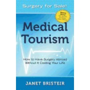 Medical Tourism - Surgery for Sale!: How to Have Surgery Abroad Without It Costing Your Life
