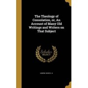The Theology of Consolation, Or, an Account of Many Old Writings and Writers on That Subject by David C a Agnew