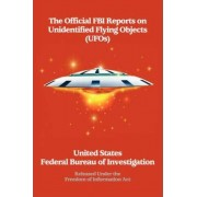 The Official FBI Reports on Unidentified Flying Objects (UFOs) Released Under the Freedom of Information ACT by Fed The Federal Bureau of Investigation