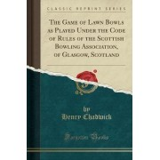 The Game of Lawn Bowls as Played Under the Code of Rules of the Scottish Bowling Association, of Glasgow, Scotland (Classic Reprint) by Regius Professor of Divinity Henry Chadwick