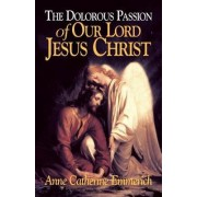Dolorous Passion of Our Lord Jesus Christ by Anne Catherine Emmerich