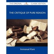 The Critique of Pure Reason - The Original Classic Edition by Immanuel Kant