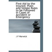 First Aid to the Injured; Plain and Simple Rules to Be Followed in Cases of Accident or Emergency by J F Warwick