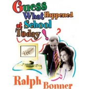 Guess What Happened at School Today! by Ralph Bonner