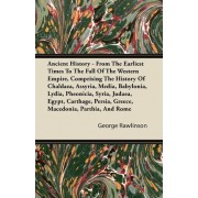Ancient History - From The Earliest Times To The Fall Of The Western Empire, Comprising The History Of Chaldaea, Assyria, Media, Babylonia, Lydia, Pheonicia, Syria, Judaea, Egypt, Carthage, Persia, Greece, Macedonia, Parthia, And Rome by George Rawlinson