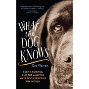 What the Dog Knows: Scent, Science, and the Amazing Ways Dogs Perceive the World by Cat Warren