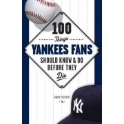 100 Things Yankees Fans Should Know & Do Before They Die by David Fischer