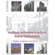 Healthcare Architecture in an Era of Radical Transformation by Stephen Verderber
