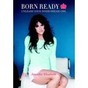 Born Ready: Unleash Your Inner Dream Girl by Jennifer Elisabeth