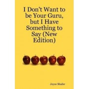 I Don't Want to be Your Guru, But I Have Something to Say (New Edition) by Joyce Shafer