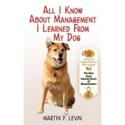 All I Know About Management I Learned from My Dog by Martin P. Levin