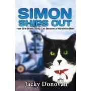 Simon Ships Out. How One Brave, Stray Cat Became a Worldwide Hero by Jacky Donovan