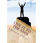 Live It to the Max: Learn to Be Happier, Healthier, Wealthier, and More Loved