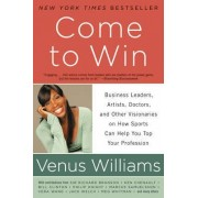 Come to Win: Business Leaders, Artists, Doctors, and Other Visionaries on How Sports Can Help You Top Your Profession by Venus Williams